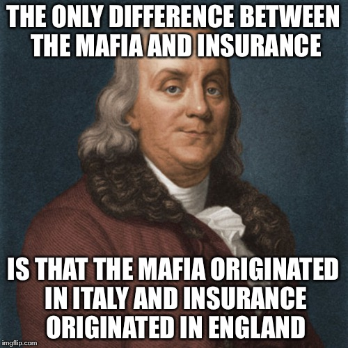 THE ONLY DIFFERENCE BETWEEN THE MAFIA AND INSURANCE IS THAT THE MAFIA ORIGINATED IN ITALY AND INSURANCE ORIGINATED IN ENGLAND | image tagged in ben franklin,memes,history,historical meme | made w/ Imgflip meme maker