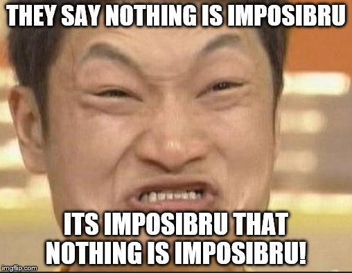 So Imposibru! | THEY SAY NOTHING IS IMPOSIBRU ITS IMPOSIBRU THAT NOTHING IS IMPOSIBRU! | image tagged in stop reading the tags | made w/ Imgflip meme maker