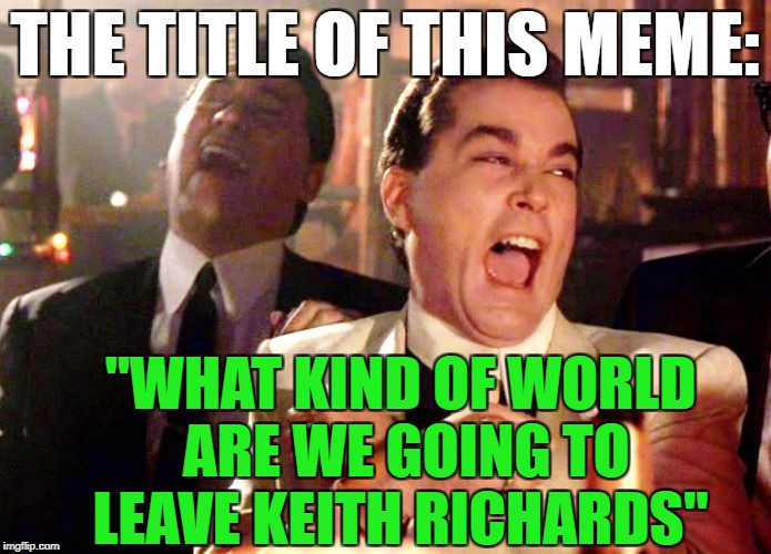 "Goodfellas | THE TITLE OF THIS MEME: ""WHAT KIND OF WORLD ARE WE GOING TO LEAVE KEITH RICHARDS"" 