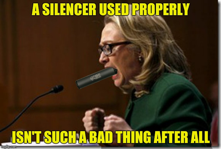 Silence is golden! | A SILENCER USED PROPERLY ISN'T SUCH A BAD THING AFTER ALL | image tagged in silencer,hillary clinton | made w/ Imgflip meme maker
