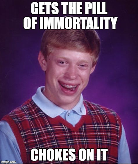 copied i think | GETS THE PILL OF IMMORTALITY CHOKES ON IT | image tagged in memes,bad luck brian,funny | made w/ Imgflip meme maker