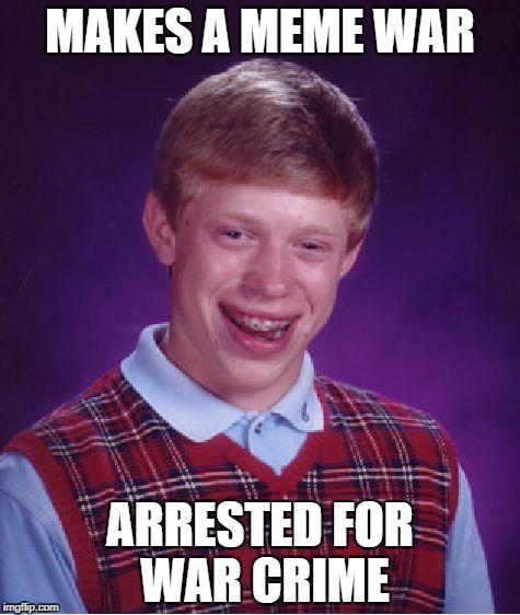 meme war a Pipe_Picasso Event | MAKES A MEME WAR ARRESTED FOR WAR CRIME | image tagged in memes,bad luck brian,meme war | made w/ Imgflip meme maker