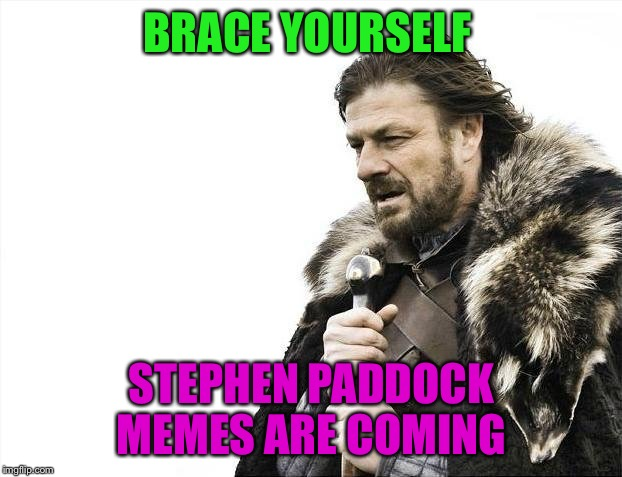 Brace Yourselves X is Coming Meme | BRACE YOURSELF STEPHEN PADDOCK MEMES ARE COMING | image tagged in memes,brace yourselves x is coming | made w/ Imgflip meme maker