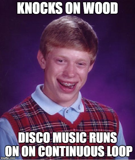 Bad Luck Brian Meme | KNOCKS ON WOOD DISCO MUSIC RUNS ON ON CONTINUOUS LOOP | image tagged in memes,bad luck brian | made w/ Imgflip meme maker