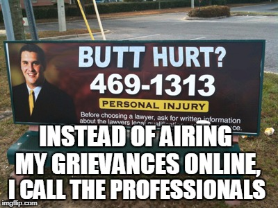 Butt Hurt Much? | INSTEAD OF AIRING MY GRIEVANCES ONLINE, I CALL THE PROFESSIONALS | image tagged in butt hurt much | made w/ Imgflip meme maker