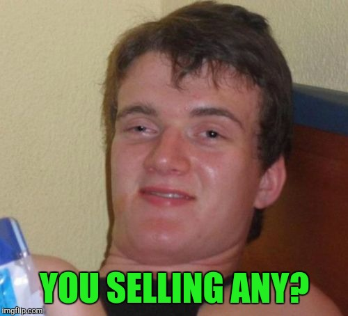 10 Guy Meme | YOU SELLING ANY? | image tagged in memes,10 guy | made w/ Imgflip meme maker