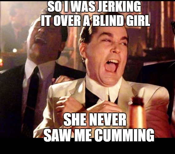 SO I WAS JERKING IT OVER A BLIND GIRL SHE NEVER   SAW ME CUMMING | image tagged in good fellas | made w/ Imgflip meme maker