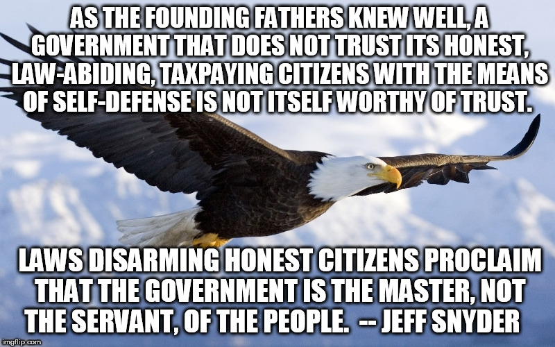 Founding Fathers | AS THE FOUNDING FATHERS KNEW WELL, A GOVERNMENT THAT DOES NOT TRUST ITS HONEST, LAW-ABIDING, TAXPAYING CITIZENS WITH THE MEANS OF SELF-DEFEN | image tagged in gun rights,gun,second amendment,right to bear arms,gun control | made w/ Imgflip meme maker