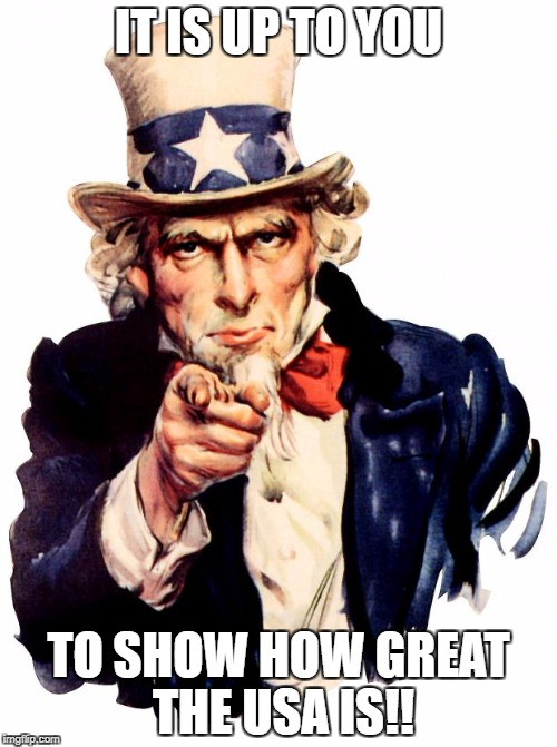 Uncle Sam Meme | IT IS UP TO YOU TO SHOW HOW GREAT THE USA IS!! | image tagged in memes,uncle sam | made w/ Imgflip meme maker