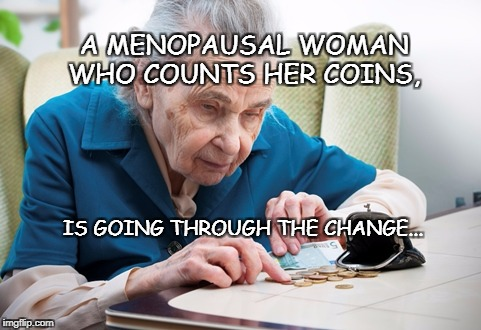 A MENOPAUSAL WOMAN WHO COUNTS HER COINS, IS GOING THROUGH THE CHANGE... | image tagged in only an old woman counts | made w/ Imgflip meme maker