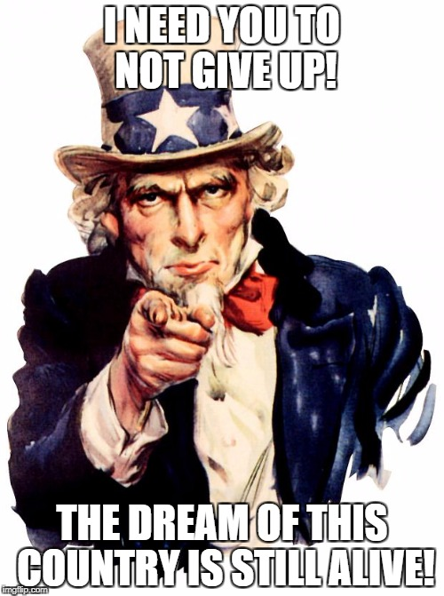 Uncle Sam Meme | I NEED YOU TO NOT GIVE UP! THE DREAM OF THIS COUNTRY IS STILL ALIVE! | image tagged in memes,uncle sam | made w/ Imgflip meme maker