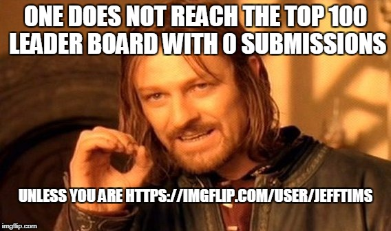 One Does Not Simply Meme | ONE DOES NOT REACH THE TOP 100 LEADER BOARD WITH 0 SUBMISSIONS UNLESS YOU ARE HTTPS://IMGFLIP.COM/USER/JEFFTIMS | image tagged in memes,one does not simply | made w/ Imgflip meme maker
