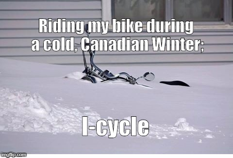 Riding my bike during a cold, Canadian Winter; I-cycle | image tagged in snow covered motorcycle | made w/ Imgflip meme maker