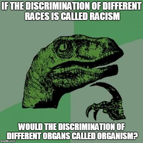 Philosoraptor Meme | IF THE DISCRIMINATION OF DIFFERENT RACES IS CALLED RACISM WOULD THE DISCRIMINATION OF DIFFERENT ORGANS CALLED ORGANISM? | image tagged in memes,philosoraptor | made w/ Imgflip meme maker