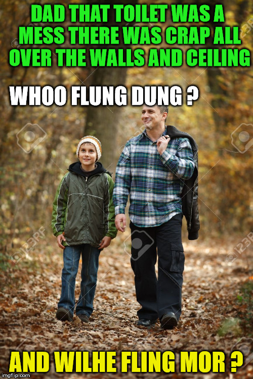 DAD THAT TOILET WAS A MESS THERE WAS CRAP ALL OVER THE WALLS AND CEILING AND WILHE FLING MOR ? WHOO FLUNG DUNG ? | made w/ Imgflip meme maker