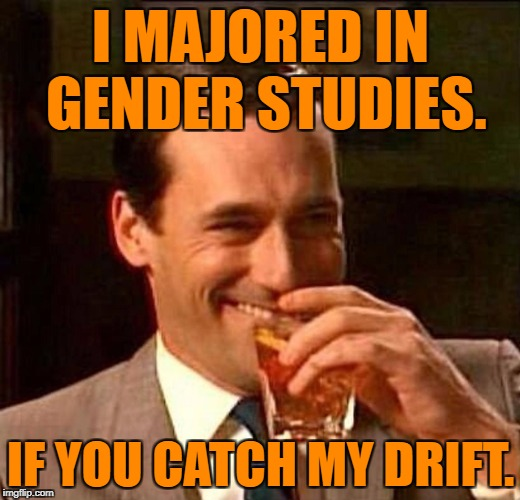 Laughing Don Draper | I MAJORED IN GENDER STUDIES. IF YOU CATCH MY DRIFT. | image tagged in laughing don draper | made w/ Imgflip meme maker