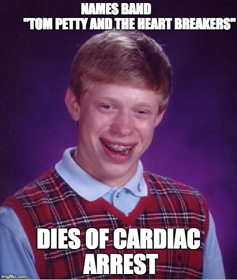 "Bad Luck Brian Meme | NAMES BAND                     ""TOM PETTY AND THE HEART BREAKERS"" DIES OF CARDIAC ARREST 