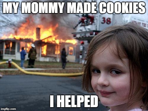 Disaster Girl Meme | MY MOMMY MADE COOKIES I HELPED | image tagged in memes,disaster girl | made w/ Imgflip meme maker