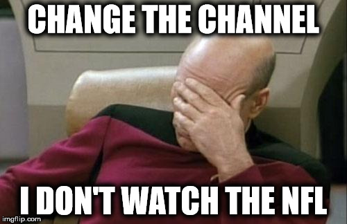 Captain Picard Facepalm Meme | CHANGE THE CHANNEL I DON'T WATCH THE NFL | image tagged in memes,captain picard facepalm | made w/ Imgflip meme maker
