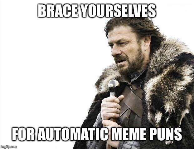 Brace Yourselves X is Coming Meme | BRACE YOURSELVES FOR AUTOMATIC MEME PUNS | image tagged in memes,brace yourselves x is coming | made w/ Imgflip meme maker