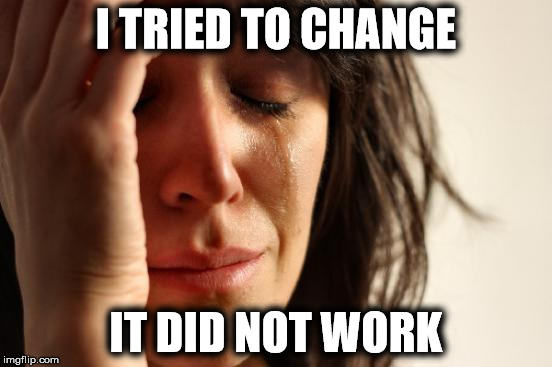 First World Problems Meme | I TRIED TO CHANGE IT DID NOT WORK | image tagged in memes,first world problems | made w/ Imgflip meme maker
