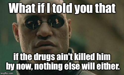 Matrix Morpheus Meme | What if I told you that if the drugs ain't killed him by now, nothing else will either. | image tagged in memes,matrix morpheus | made w/ Imgflip meme maker