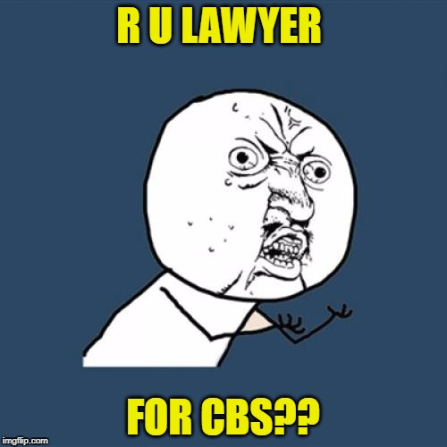 Y U No Meme | R U LAWYER FOR CBS?? | image tagged in memes,y u no | made w/ Imgflip meme maker
