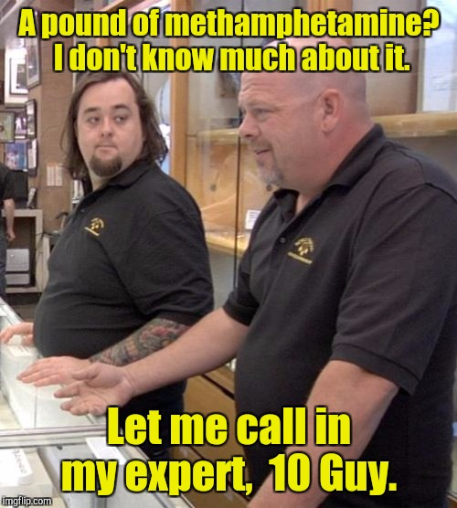 A pound of methamphetamine?  I don't know much about it. Let me call in my expert,  10 Guy. | made w/ Imgflip meme maker