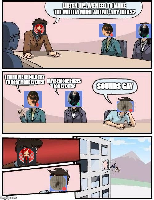 Boardroom Meeting Suggestion Meme | LISTEN UP! WE NEED TO MAKE THE MILITIA MORE ACTIVE, ANY IDEAS? I THINK WE SHOULD TRY TO HOST MORE EVENTS! MAYBE MORE PRIZES FOR EVENTS? SOU | image tagged in memes,boardroom meeting suggestion | made w/ Imgflip meme maker