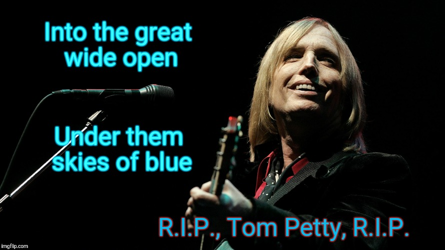 Fare thee well,,, | Into the great wide open R.I.P., Tom Petty, R.I.P. Under them skies of blue | image tagged in rip tom petty,tom petty,thank you,made us all smile,spread the love | made w/ Imgflip meme maker