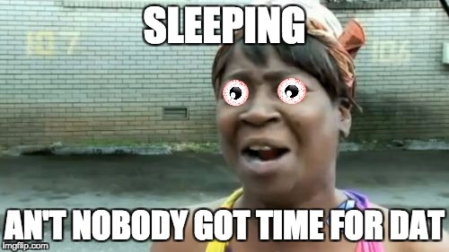 Aint Nobody Got Time For That Meme | SLEEPING AN'T NOBODY GOT TIME FOR DAT | image tagged in memes,aint nobody got time for that | made w/ Imgflip meme maker