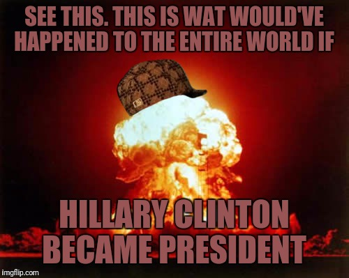 Nuclear Explosion Meme | SEE THIS. THIS IS WAT WOULD'VE HAPPENED TO THE ENTIRE WORLD IF HILLARY CLINTON BECAME PRESIDENT | image tagged in memes,nuclear explosion,scumbag | made w/ Imgflip meme maker