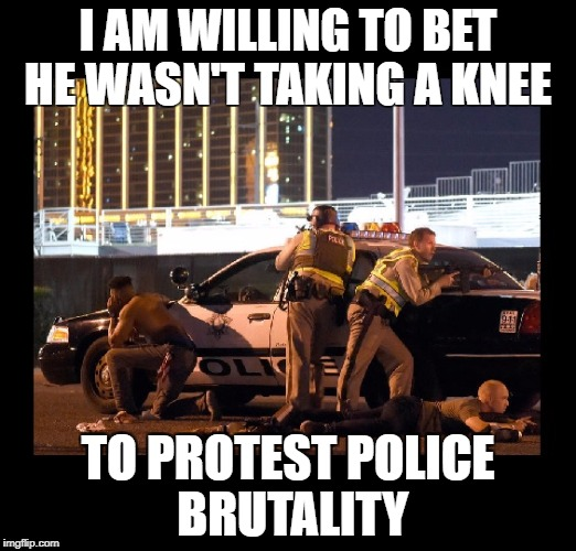 Taking a knee | I AM WILLING TO BET HE WASN'T TAKING A KNEE TO PROTEST POLICE BRUTALITY | image tagged in taking a knee,las vegas,mass shooting,mandalay bay,jason aldeen | made w/ Imgflip meme maker