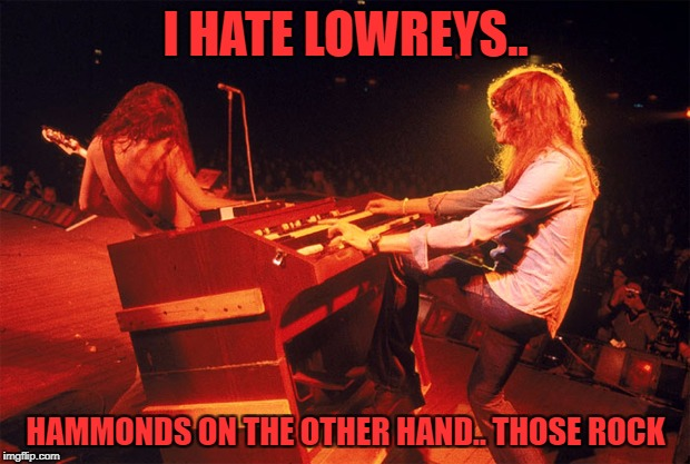 I HATE LOWREYS.. HAMMONDS ON THE OTHER HAND.. THOSE ROCK | made w/ Imgflip meme maker