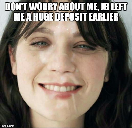 DON'T WORRY ABOUT ME, JB LEFT ME A HUGE DEPOSIT EARLIER | made w/ Imgflip meme maker