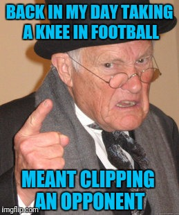 Before the Anthem | BACK IN MY DAY TAKING A KNEE IN FOOTBALL MEANT CLIPPING AN OPPONENT | image tagged in memes,back in my day | made w/ Imgflip meme maker