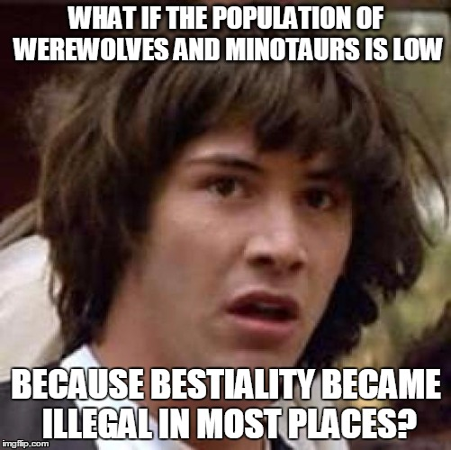 Conspiracy Keanu Meme | WHAT IF THE POPULATION OF WEREWOLVES AND MINOTAURS IS LOW BECAUSE BESTIALITY BECAME ILLEGAL IN MOST PLACES? | image tagged in memes,conspiracy keanu | made w/ Imgflip meme maker