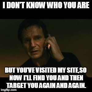 Liam Neeson Taken Meme | I DON'T KNOW WHO YOU ARE BUT YOU'VE VISITED MY SITE,SO NOW I'LL FIND YOU AND THEN TARGET YOU AGAIN AND AGAIN. | image tagged in memes,liam neeson taken | made w/ Imgflip meme maker