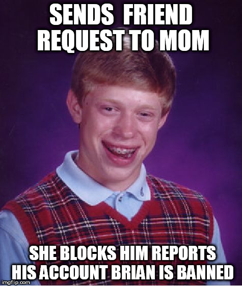 Bad Luck Brian Meme | SENDS  FRIEND REQUEST TO MOM SHE BLOCKS HIM REPORTS HIS ACCOUNT BRIAN IS BANNED | image tagged in memes,bad luck brian | made w/ Imgflip meme maker