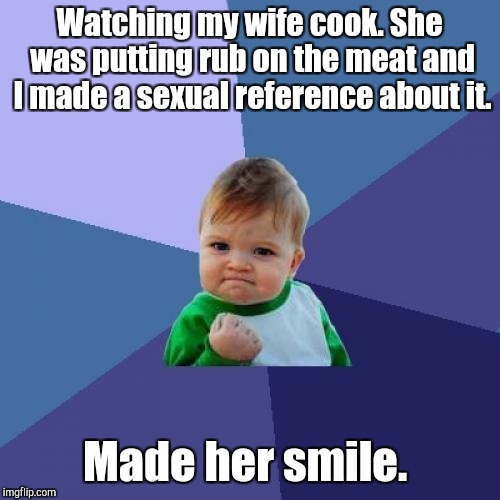 Success Kid Meme | Watching my wife cook. She was putting rub on the meat and I made a sexual reference about it. Made her smile. | image tagged in memes,success kid | made w/ Imgflip meme maker