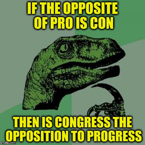 Think we might have the answer to why Congress creates more problems then it solves (Inspired by Raydog) |  IF THE OPPOSITE OF PRO IS CON; THEN IS CONGRESS THE OPPOSITION TO PROGRESS | image tagged in memes,philosoraptor,funny,government,congress,progress | made w/ Imgflip meme maker