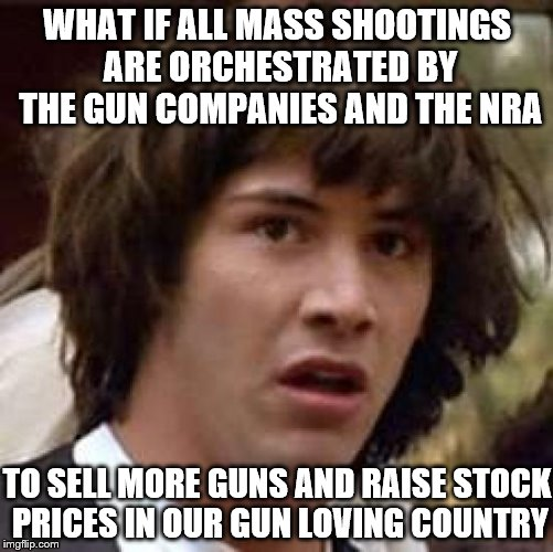 Conspiracy Keanu Does Every Home Need A Gun, The N.R.A Says Yes | WHAT IF ALL MASS SHOOTINGS ARE ORCHESTRATED BY THE GUN COMPANIES AND THE NRA TO SELL MORE GUNS AND RAISE STOCK PRICES IN OUR GUN LOVING COUN | image tagged in memes,conspiracy keanu,nra,gun control,guns | made w/ Imgflip meme maker