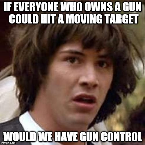 Conspiracy Keanu For The Right Reasons | IF EVERYONE WHO OWNS A GUN COULD HIT A MOVING TARGET WOULD WE HAVE GUN CONTROL | image tagged in memes,conspiracy keanu,nra,gun control,guns | made w/ Imgflip meme maker