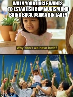 Why Not Both Meme | WHEN YOUR UNCLE WANTS TO ESTABLISH COMMUNISM AND BRING BACK OSAMA BIN LADEN | image tagged in memes,why not both | made w/ Imgflip meme maker