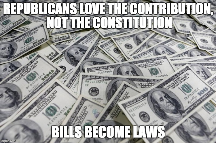 Money in Politics | REPUBLICANS LOVE THE CONTRIBUTION, NOT THE CONSTITUTION BILLS BECOME LAWS | image tagged in citizens united,money and speech,lobbying,elections,campaign finance | made w/ Imgflip meme maker