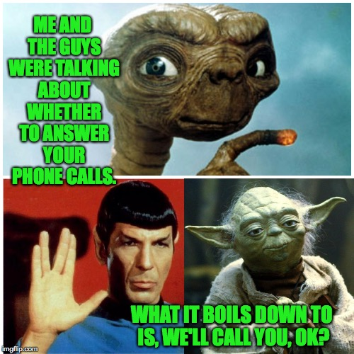 We'll call you. | ME AND THE GUYS WERE TALKING ABOUT WHETHER TO ANSWER YOUR PHONE CALLS. WHAT IT BOILS DOWN TO IS, WE'LL CALL YOU, OK? | image tagged in memes,spock,yoda,et the extraterrestrial | made w/ Imgflip meme maker