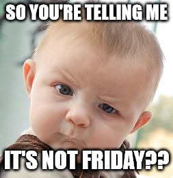 Skeptical Baby Meme | SO YOU'RE TELLING ME IT'S NOT FRIDAY?? | image tagged in memes,skeptical baby | made w/ Imgflip meme maker