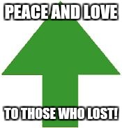 imgflip upvote | PEACE AND LOVE TO THOSE WHO LOST! | image tagged in imgflip upvote | made w/ Imgflip meme maker