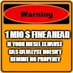 1 MIO $ FINE AHEAD IF YOUR DIESEL EXHAUST GAS CATALYST DOESN'T REMOVE NO PROPERLY | made w/ Imgflip meme maker