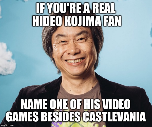 Hideo Kojima fan | IF YOU'RE A REAL HIDEO KOJIMA FAN NAME ONE OF HIS VIDEO GAMES BESIDES CASTLEVANIA | image tagged in video games,games,consoles | made w/ Imgflip meme maker